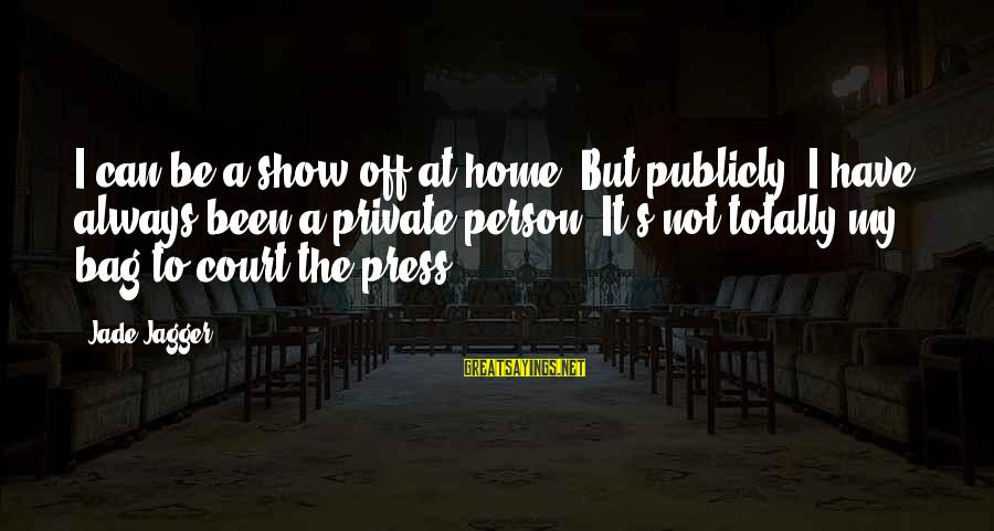 Final Exam Sayings By Jade Jagger: I can be a show-off at home. But publicly, I have always been a private