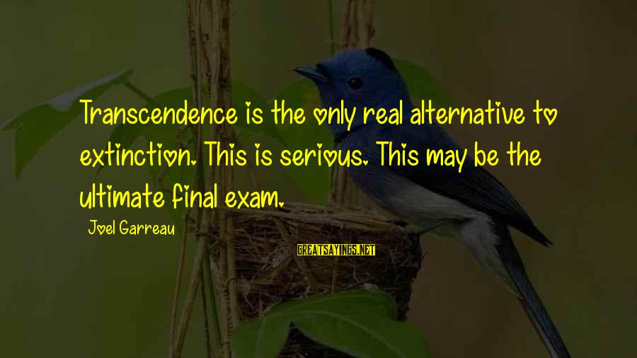 Final Exam Sayings By Joel Garreau: Transcendence is the only real alternative to extinction. This is serious. This may be the
