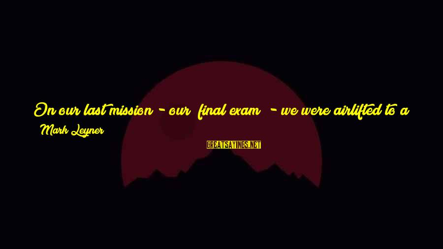 """Final Exam Sayings By Mark Leyner: On our last mission - our """"final exam"""" - we were airlifted to a remote"""