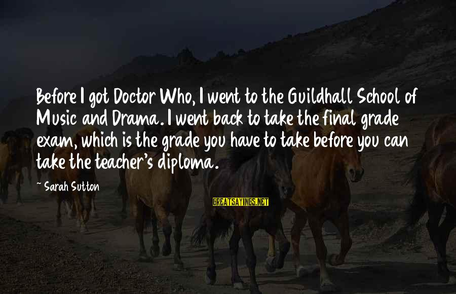 Final Exam Sayings By Sarah Sutton: Before I got Doctor Who, I went to the Guildhall School of Music and Drama.
