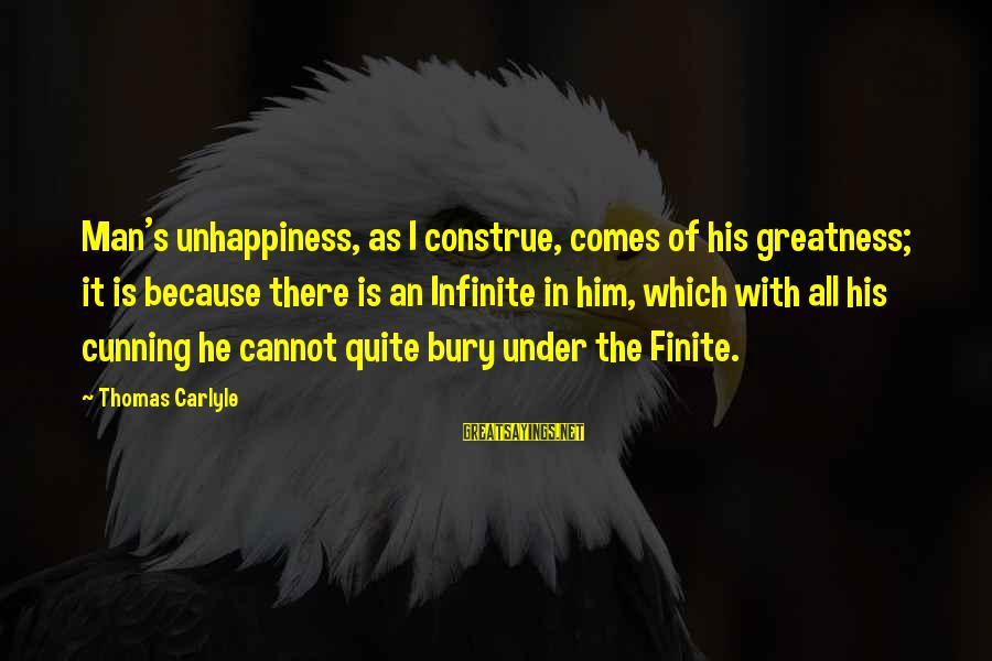 Final Exam Sayings By Thomas Carlyle: Man's unhappiness, as I construe, comes of his greatness; it is because there is an