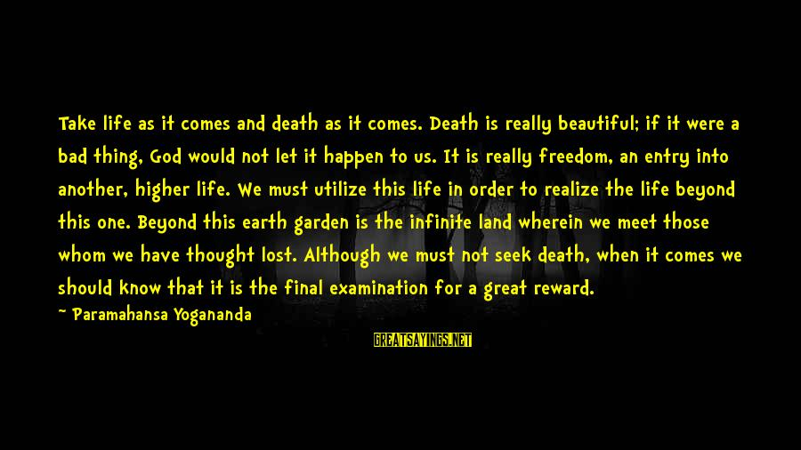 Final Examination Sayings By Paramahansa Yogananda: Take life as it comes and death as it comes. Death is really beautiful; if