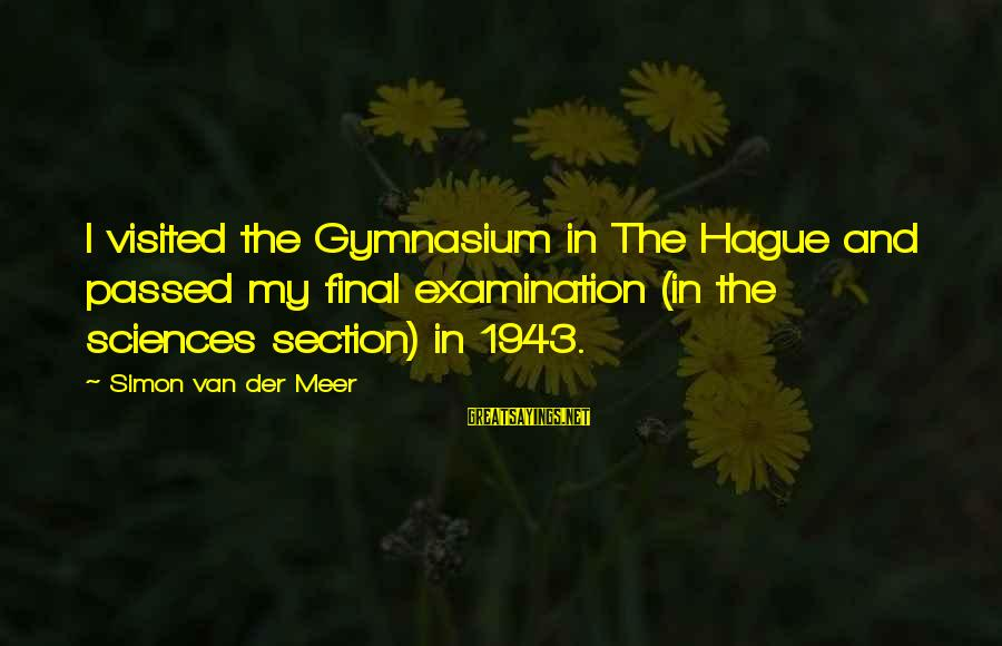 Final Examination Sayings By Simon Van Der Meer: I visited the Gymnasium in The Hague and passed my final examination (in the sciences
