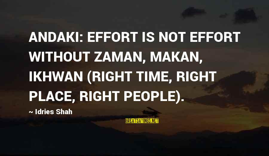 Final Year Farewell Sayings By Idries Shah: ANDAKI: EFFORT IS NOT EFFORT WITHOUT ZAMAN, MAKAN, IKHWAN (RIGHT TIME, RIGHT PLACE, RIGHT PEOPLE).