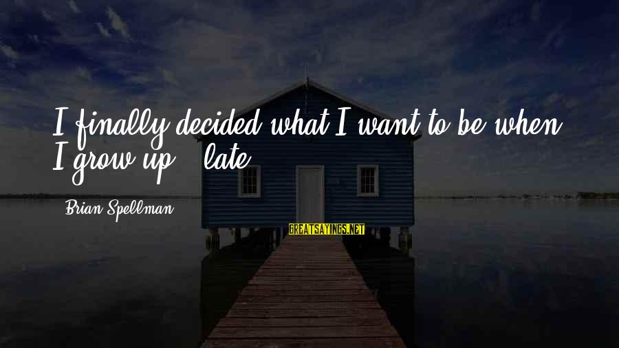 Finally Decided Sayings By Brian Spellman: I finally decided what I want to be when I grow up - late.