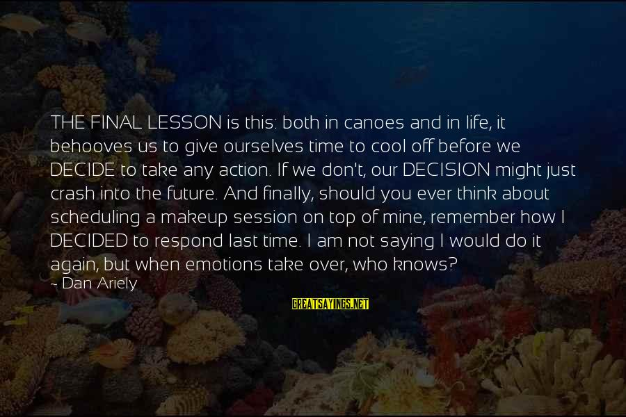 Finally Decided Sayings By Dan Ariely: THE FINAL LESSON is this: both in canoes and in life, it behooves us to