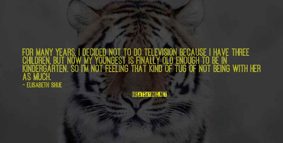 Finally Decided Sayings By Elisabeth Shue: For many years, I decided not to do television because I have three children, but