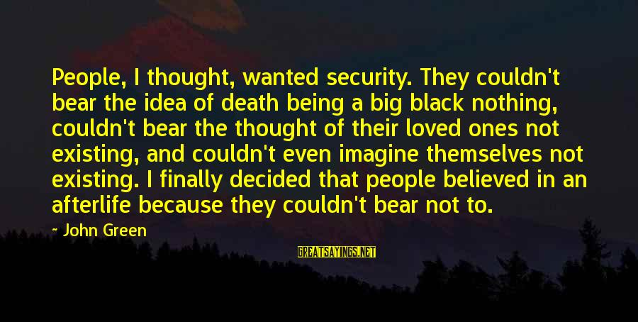 Finally Decided Sayings By John Green: People, I thought, wanted security. They couldn't bear the idea of death being a big