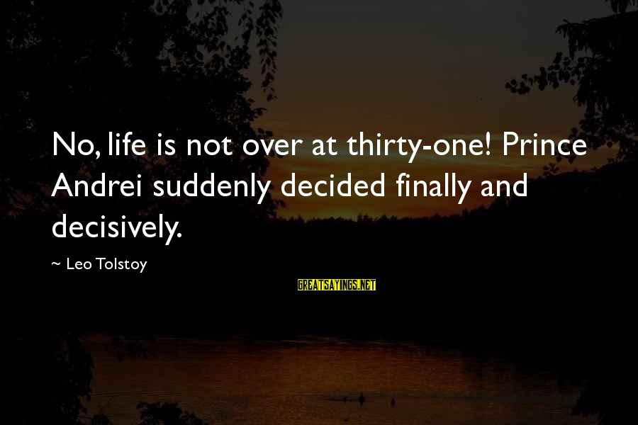 Finally Decided Sayings By Leo Tolstoy: No, life is not over at thirty-one! Prince Andrei suddenly decided finally and decisively.
