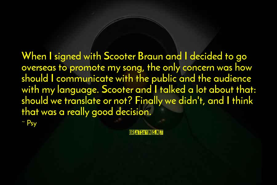 Finally Decided Sayings By Psy: When I signed with Scooter Braun and I decided to go overseas to promote my
