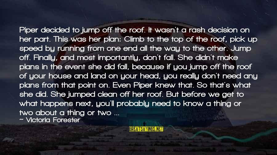 Finally Decided Sayings By Victoria Forester: Piper decided to jump off the roof. It wasn't a rash decision on her part.