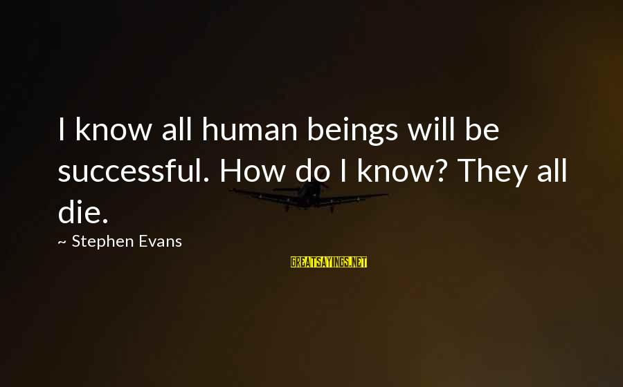 Finally Done With Exams Sayings By Stephen Evans: I know all human beings will be successful. How do I know? They all die.