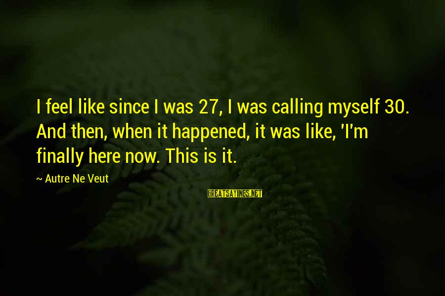 Finally It Happened Sayings By Autre Ne Veut: I feel like since I was 27, I was calling myself 30. And then, when