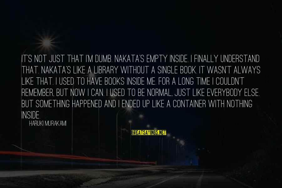 Finally It Happened Sayings By Haruki Murakami: It's not just that I'm dumb. Nakata's empty inside. I finally understand that. Nakata's like
