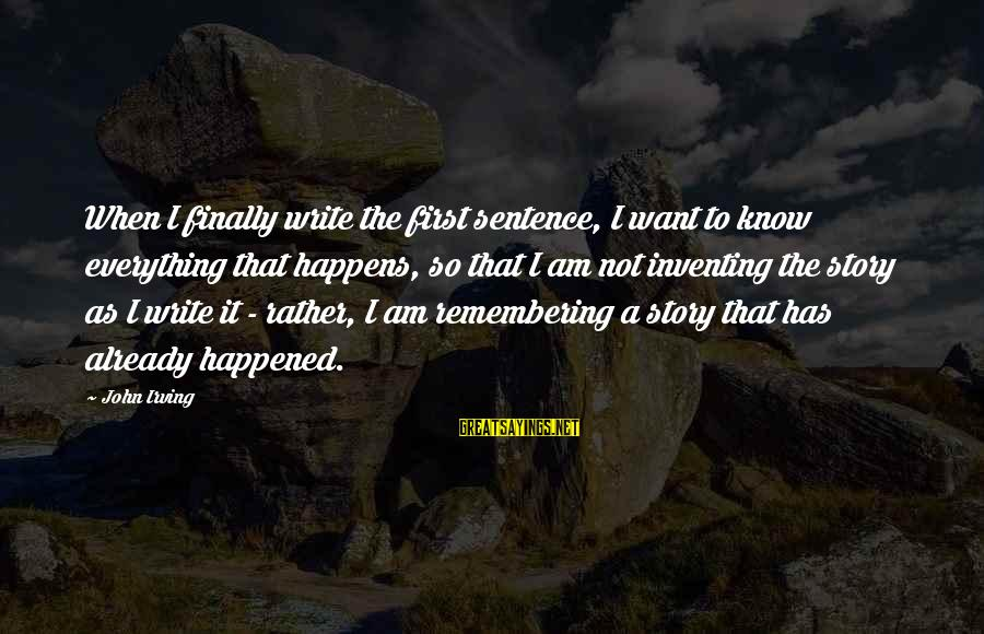Finally It Happened Sayings By John Irving: When I finally write the first sentence, I want to know everything that happens, so