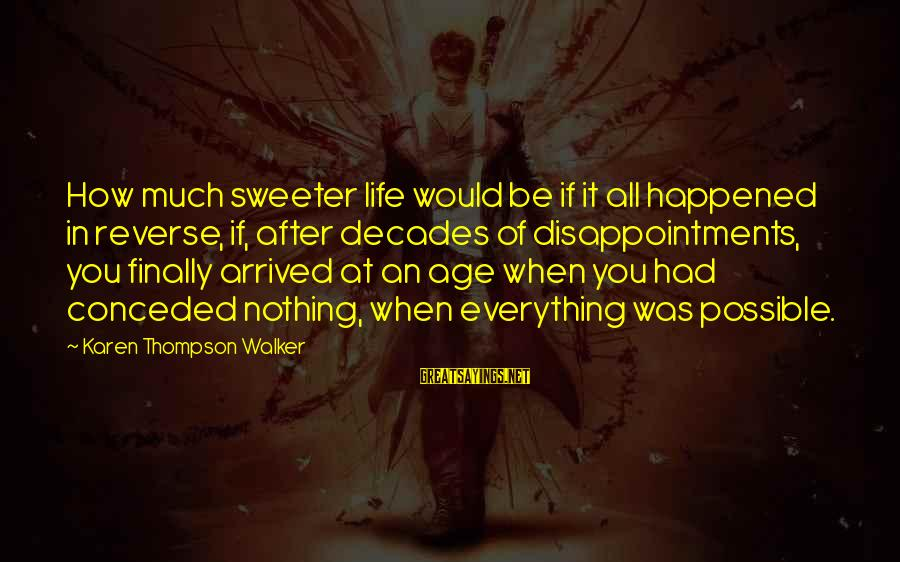 Finally It Happened Sayings By Karen Thompson Walker: How much sweeter life would be if it all happened in reverse, if, after decades