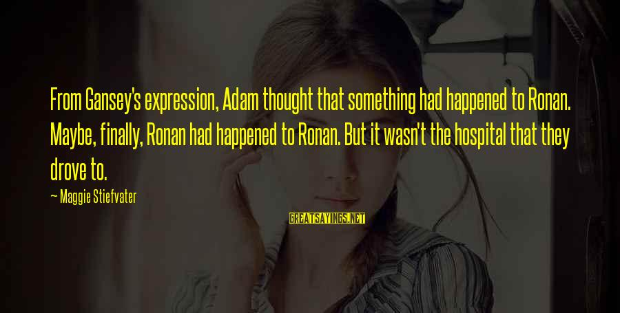 Finally It Happened Sayings By Maggie Stiefvater: From Gansey's expression, Adam thought that something had happened to Ronan. Maybe, finally, Ronan had