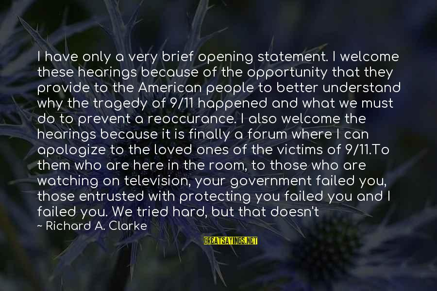 Finally It Happened Sayings By Richard A. Clarke: I have only a very brief opening statement. I welcome these hearings because of the