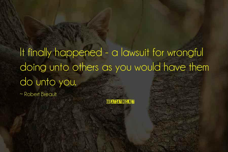 Finally It Happened Sayings By Robert Breault: It finally happened - a lawsuit for wrongful doing unto others as you would have