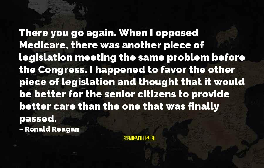 Finally It Happened Sayings By Ronald Reagan: There you go again. When I opposed Medicare, there was another piece of legislation meeting