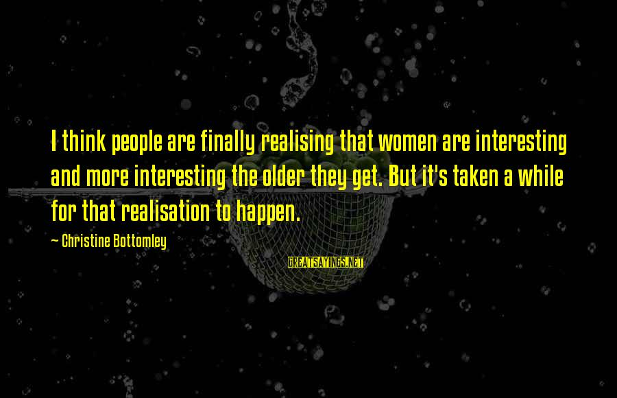 Finally Realising Sayings By Christine Bottomley: I think people are finally realising that women are interesting and more interesting the older