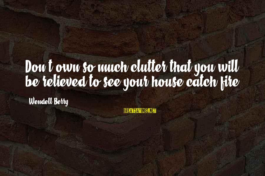 Finally Realising Sayings By Wendell Berry: Don't own so much clutter that you will be relieved to see your house catch
