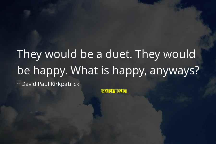 Finance Jobs Sayings By David Paul Kirkpatrick: They would be a duet. They would be happy. What is happy, anyways?
