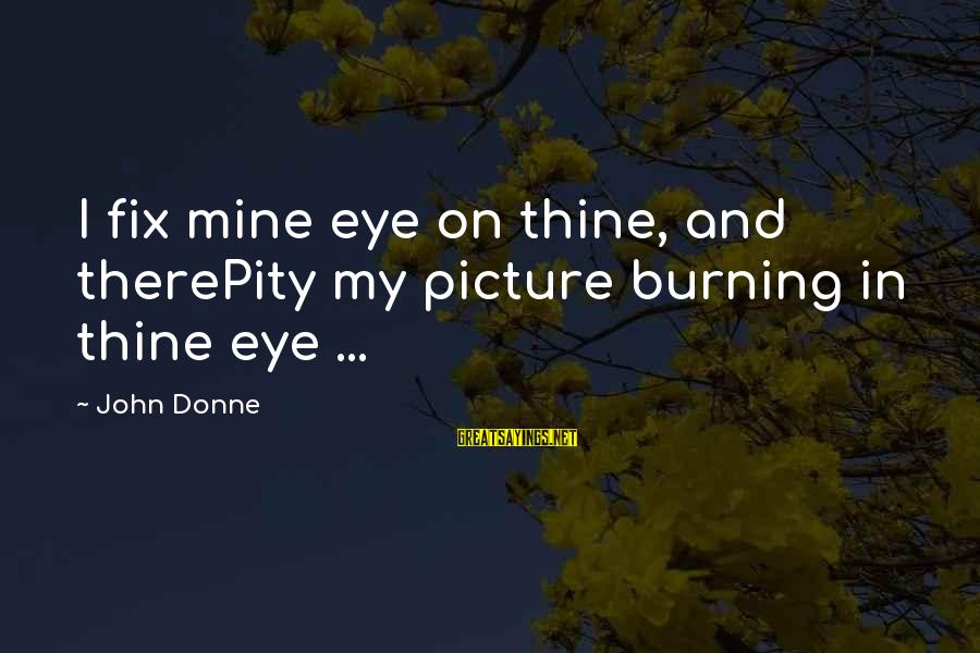 Finance Jobs Sayings By John Donne: I fix mine eye on thine, and therePity my picture burning in thine eye ...