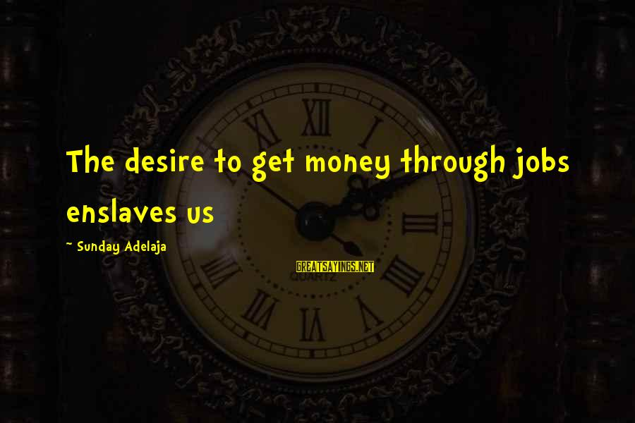 Finance Jobs Sayings By Sunday Adelaja: The desire to get money through jobs enslaves us