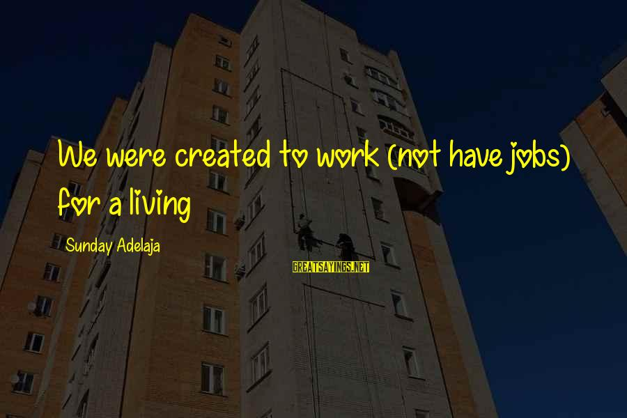 Finance Jobs Sayings By Sunday Adelaja: We were created to work (not have jobs) for a living