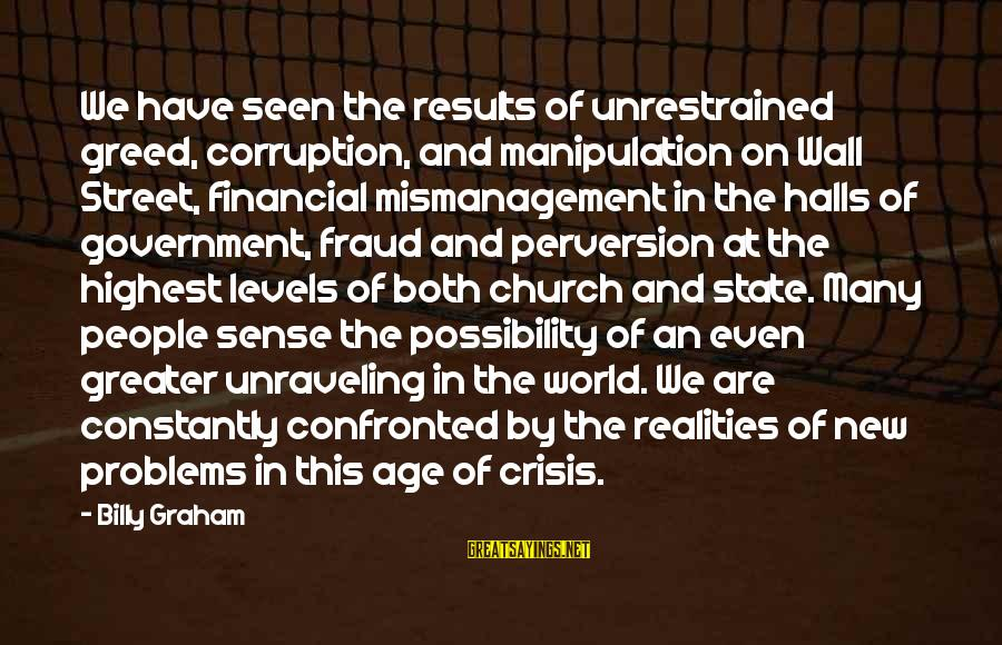 Financial Problems Sayings By Billy Graham: We have seen the results of unrestrained greed, corruption, and manipulation on Wall Street, financial