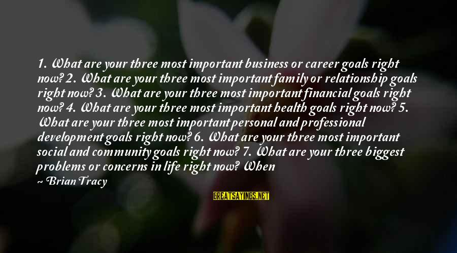 Financial Problems Sayings By Brian Tracy: 1. What are your three most important business or career goals right now? 2. What