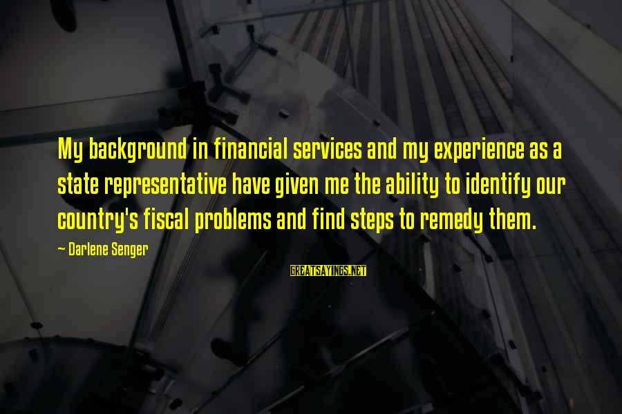 Financial Problems Sayings By Darlene Senger: My background in financial services and my experience as a state representative have given me