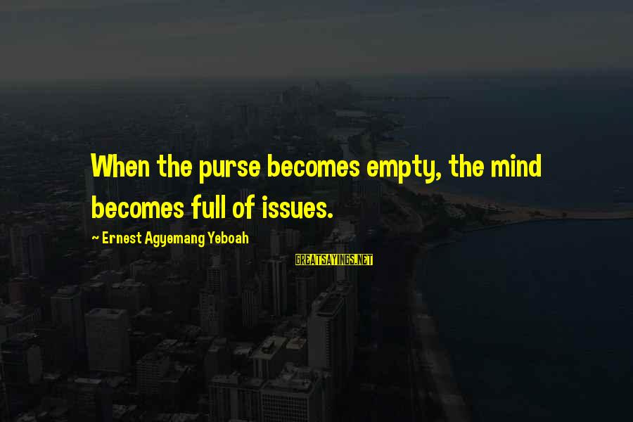 Financial Problems Sayings By Ernest Agyemang Yeboah: When the purse becomes empty, the mind becomes full of issues.