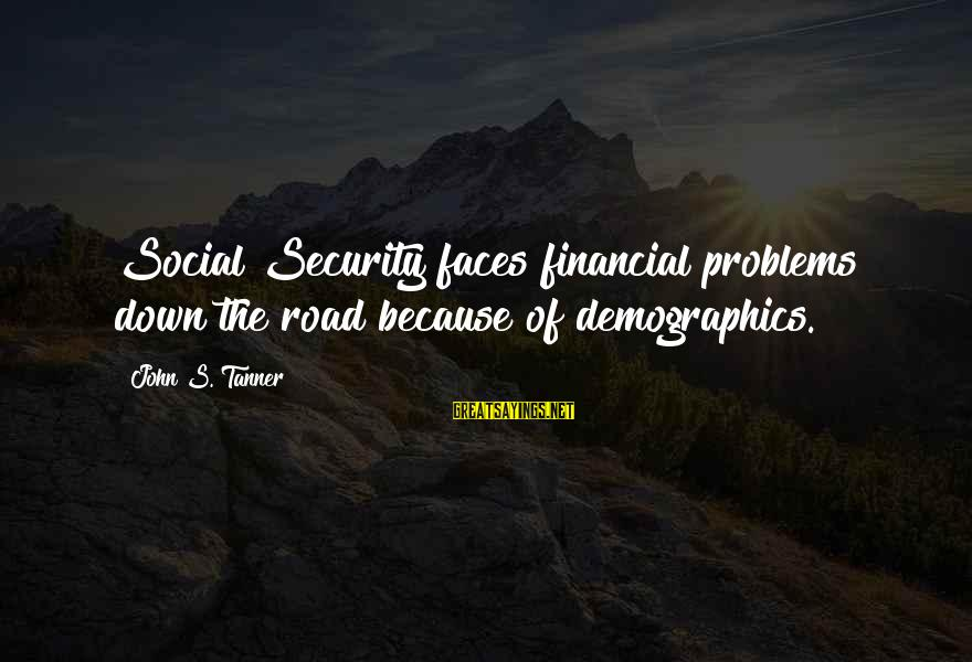 Financial Problems Sayings By John S. Tanner: Social Security faces financial problems down the road because of demographics.