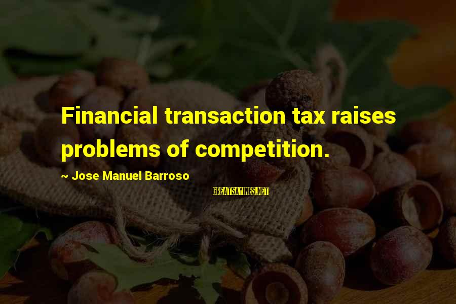 Financial Problems Sayings By Jose Manuel Barroso: Financial transaction tax raises problems of competition.