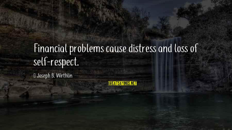 Financial Problems Sayings By Joseph B. Wirthlin: Financial problems cause distress and loss of self-respect.