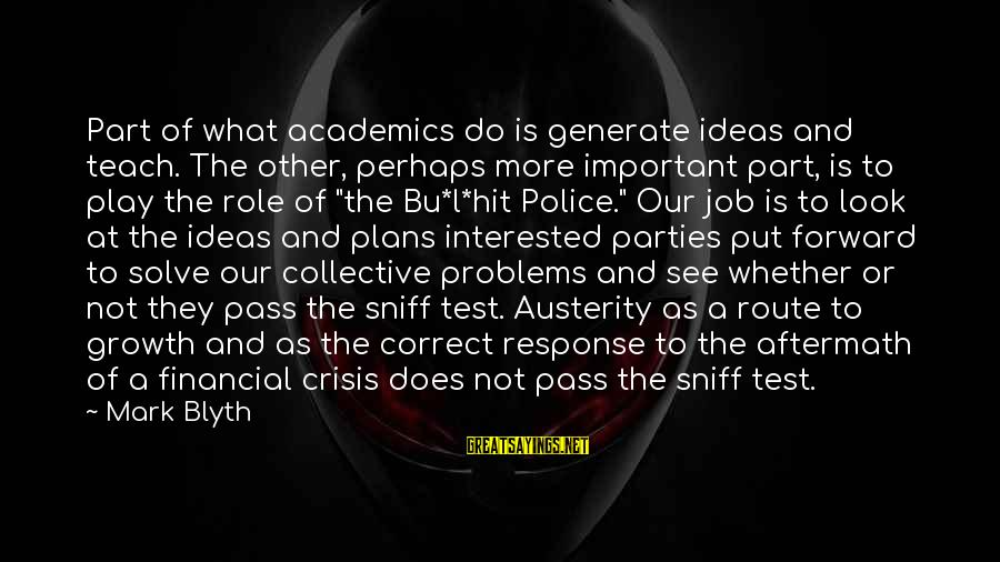 Financial Problems Sayings By Mark Blyth: Part of what academics do is generate ideas and teach. The other, perhaps more important