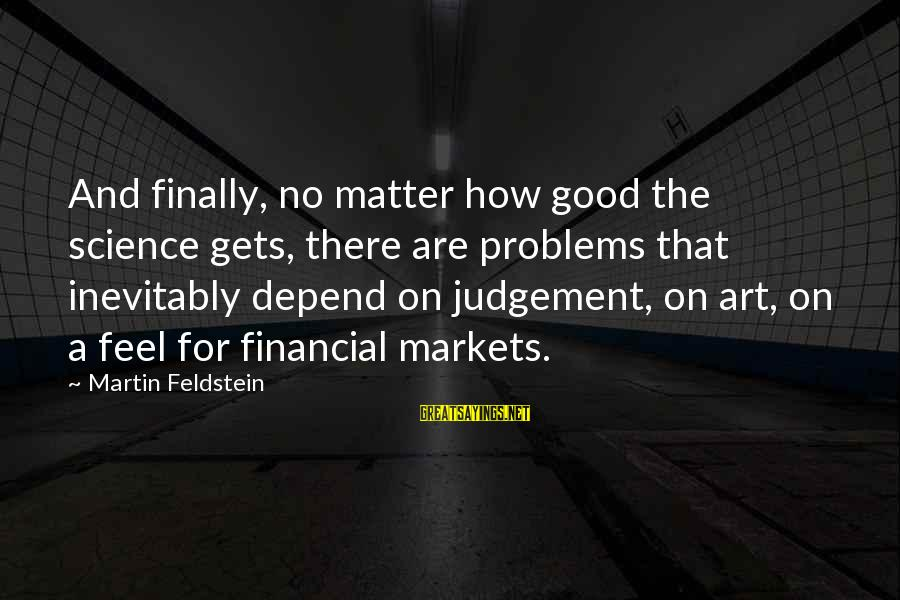 Financial Problems Sayings By Martin Feldstein: And finally, no matter how good the science gets, there are problems that inevitably depend