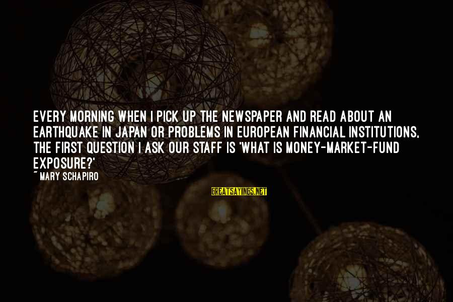 Financial Problems Sayings By Mary Schapiro: Every morning when I pick up the newspaper and read about an earthquake in Japan
