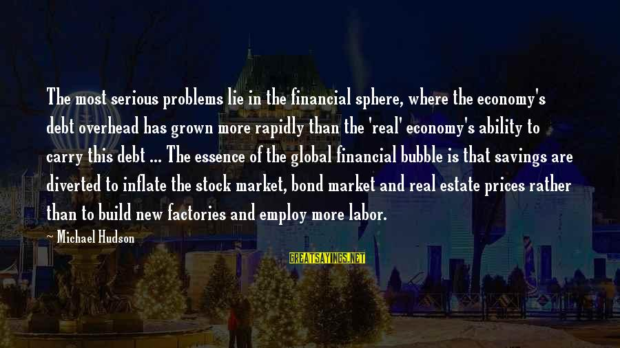 Financial Problems Sayings By Michael Hudson: The most serious problems lie in the financial sphere, where the economy's debt overhead has