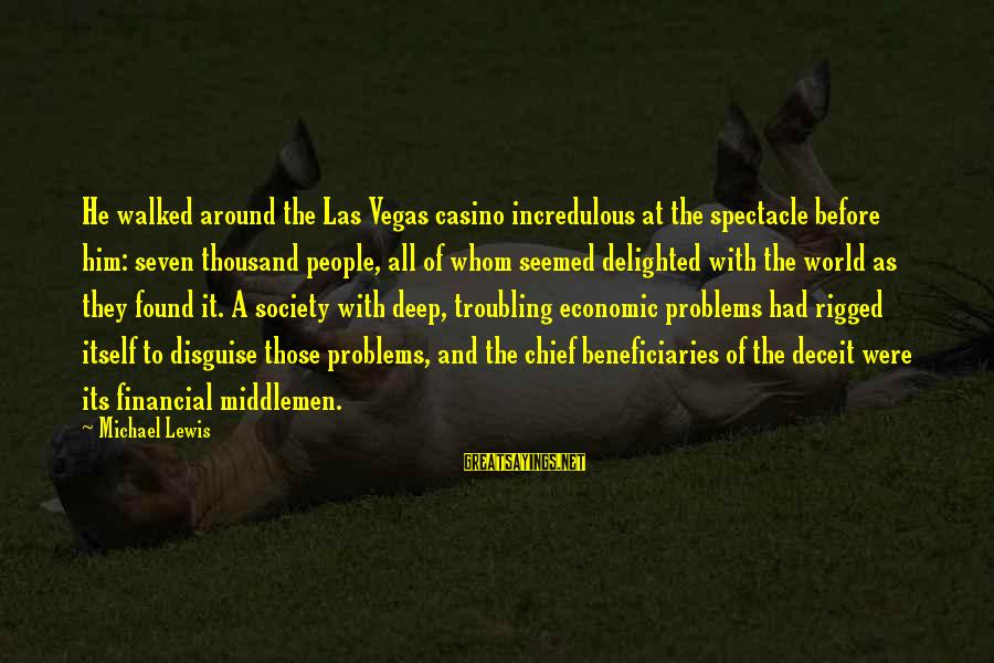 Financial Problems Sayings By Michael Lewis: He walked around the Las Vegas casino incredulous at the spectacle before him: seven thousand