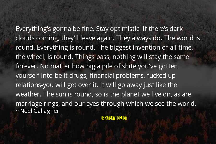 Financial Problems Sayings By Noel Gallagher: Everything's gonna be fine. Stay optimistic. If there's dark clouds coming, they'll leave again. They