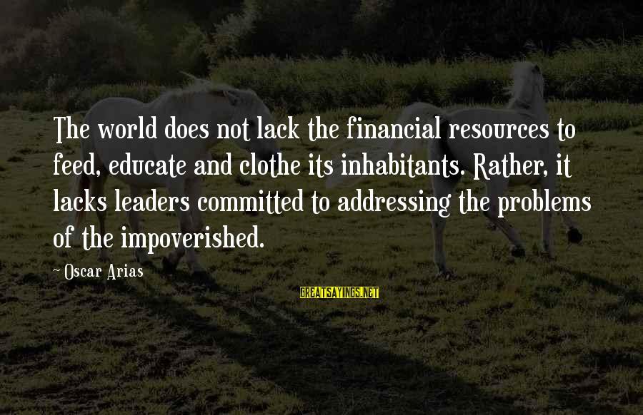 Financial Problems Sayings By Oscar Arias: The world does not lack the financial resources to feed, educate and clothe its inhabitants.