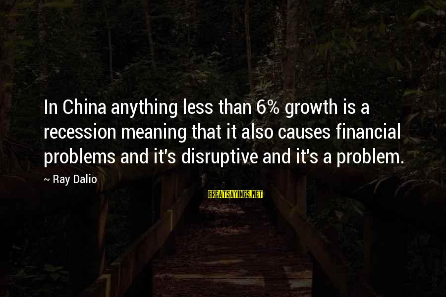 Financial Problems Sayings By Ray Dalio: In China anything less than 6% growth is a recession meaning that it also causes