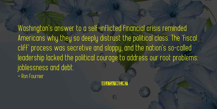 Financial Problems Sayings By Ron Fournier: Washington's answer to a self-inflicted financial crisis reminded Americans why they so deeply distrust the