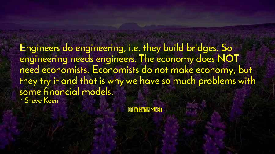 Financial Problems Sayings By Steve Keen: Engineers do engineering, i.e. they build bridges. So engineering needs engineers. The economy does NOT