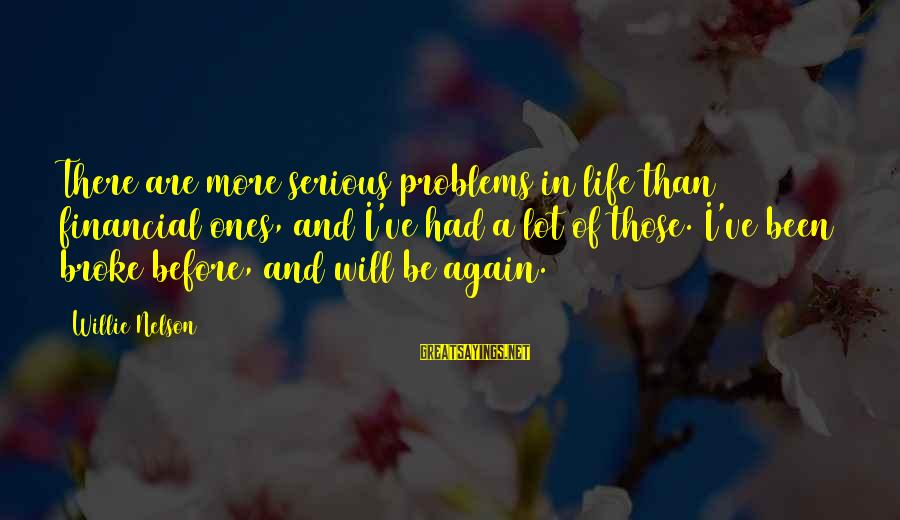 Financial Problems Sayings By Willie Nelson: There are more serious problems in life than financial ones, and I've had a lot