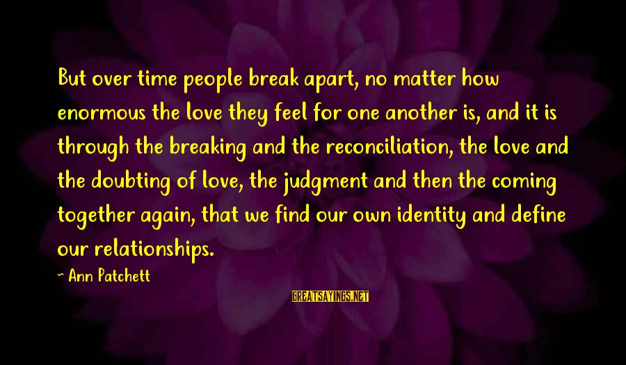 Find Another Love Sayings By Ann Patchett: But over time people break apart, no matter how enormous the love they feel for