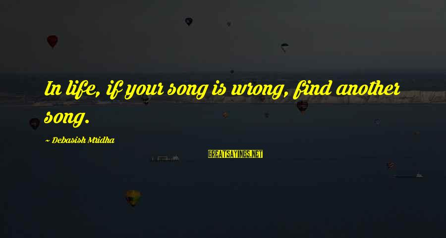 Find Another Love Sayings By Debasish Mridha: In life, if your song is wrong, find another song.
